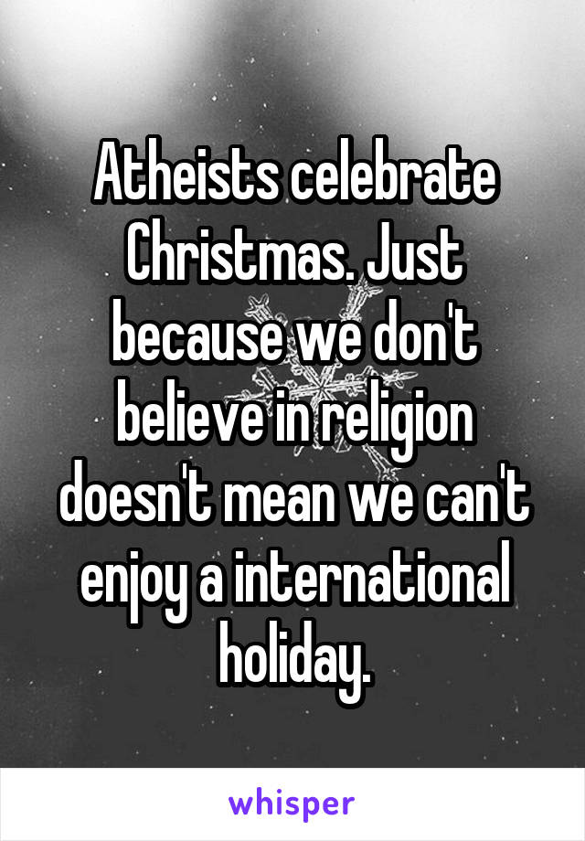 celebrate Christmas. Just because we don't believe in religion ...