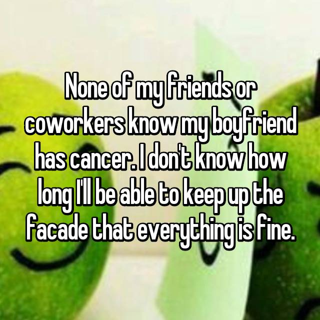 None of my friends or coworkers know my boyfriend has cancer. I don't know how long I'll be able to keep up the facade that everything is fine. 😔