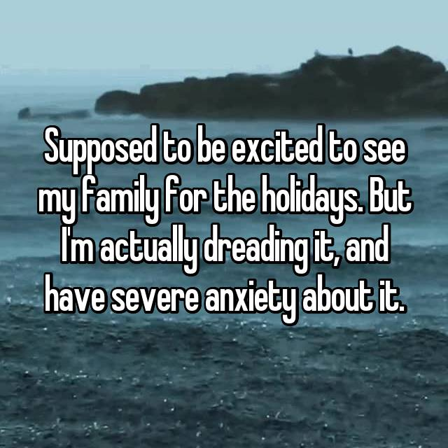 Supposed to be excited to see my family for the holidays. But I'm actually dreading it, and have severe anxiety about it.