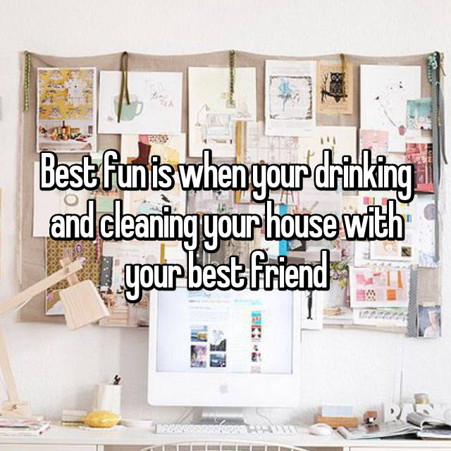 Best fun is when your drinking and cleaning your house with your best friend