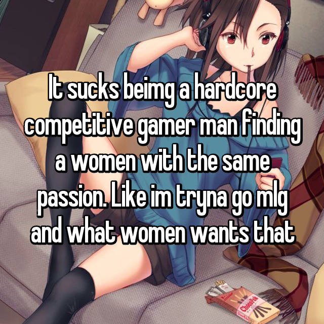 It sucks beimg a hardcore competitive gamer man finding a women with the same passion. Like im tryna go mlg and what women wants that😟