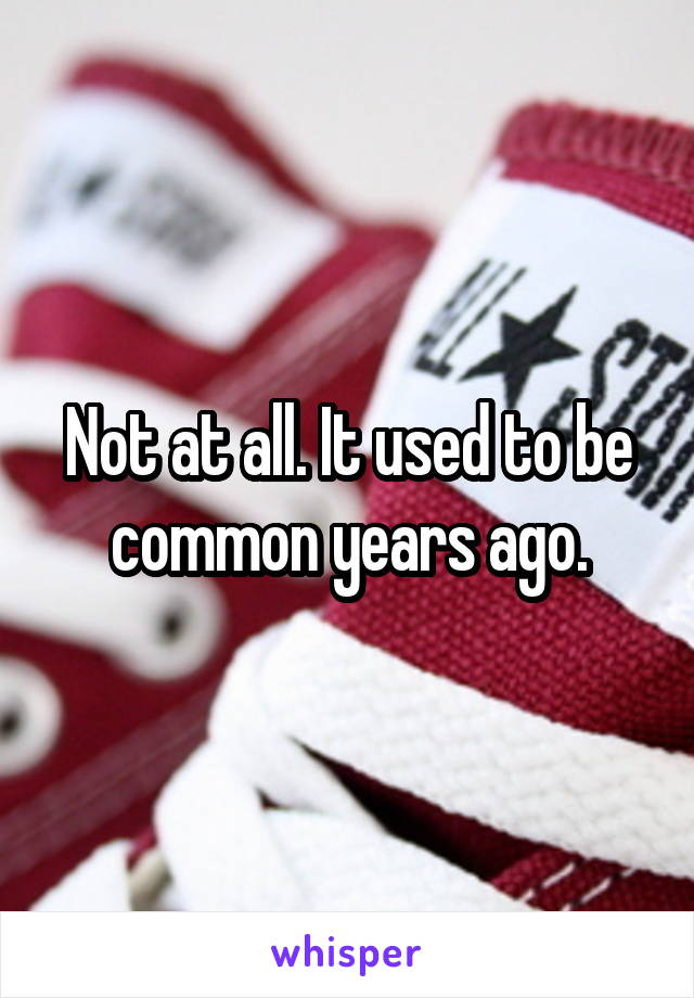 Not at all. It used to be common years ago.