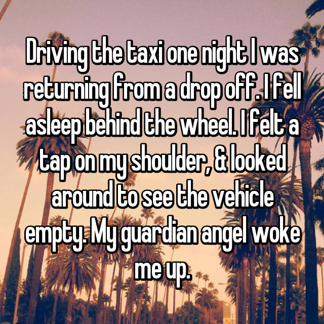 Driving the taxi one night I was returning from a drop off. I fell asleep behind the wheel. I felt a tap on my shoulder, & looked around to see the vehicle empty. My guardian angel woke me up.