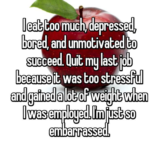 I eat too much, depressed, bored, and unmotivated to succeed. Quit my last job because it was too stressful and gained a lot of weight when I was employed. I'm just so embarrassed.