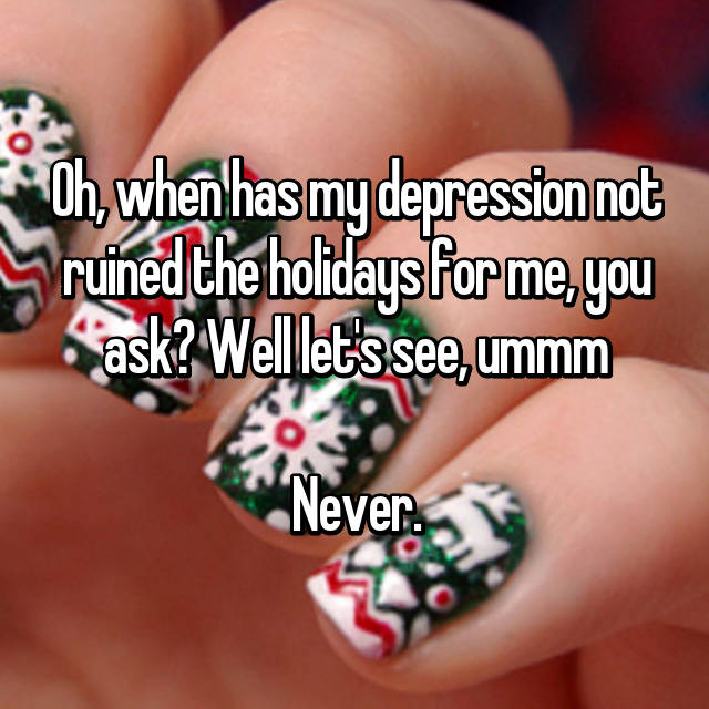 Oh, when has my depression not ruined the holidays for me, you ask? Well let's see, ummm  Never.