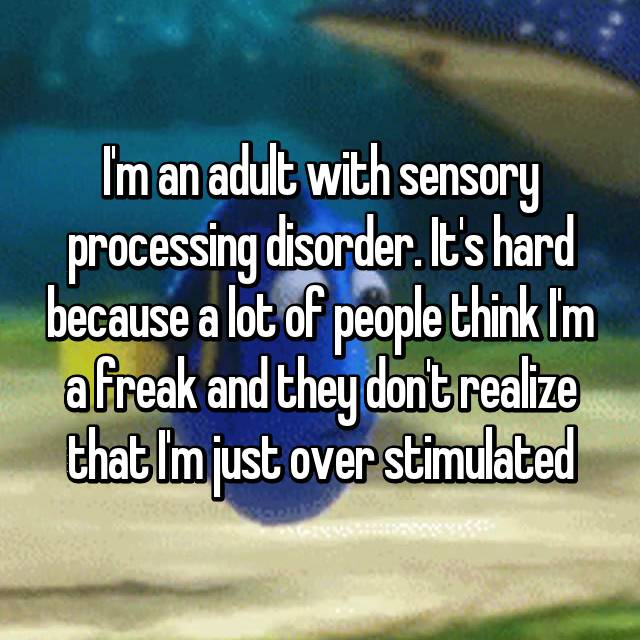 I'm an adult with sensory processing disorder. It's hard because a lot of people think I'm a freak and they don't realize that I'm just over stimulated