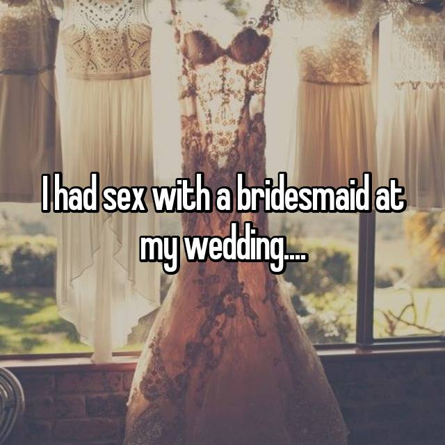 I had sex with a bridesmaid at my wedding....
