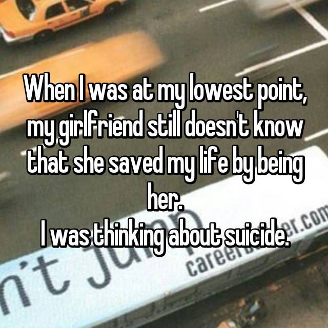When I was at my lowest point, my girlfriend still doesn't know that she saved my life by being her. I was thinking about suicide.