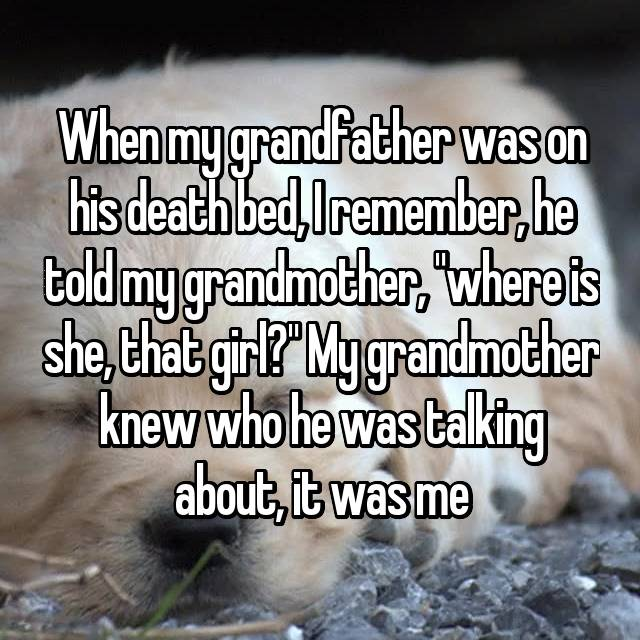 "When my grandfather was on his death bed, I remember, he told my grandmother, ""where is she, that girl?"" My grandmother knew who he was talking about, it was me"