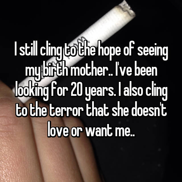 I still cling to the hope of seeing my birth mother.. I've been looking for 20 years. I also cling to the terror that she doesn't love or want me..