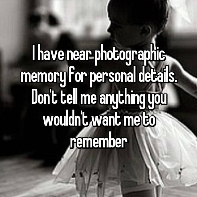 I have near photographic memory for personal details. Don't tell me anything you wouldn't want me to remember