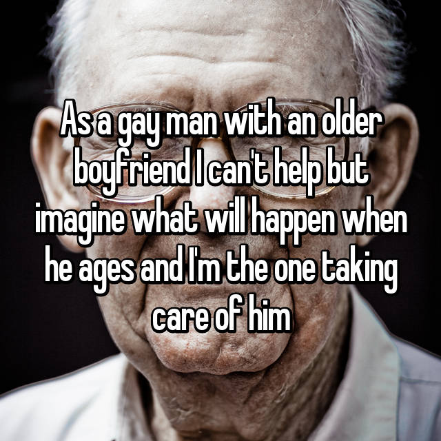 As a gay man with an older boyfriend I can't help but imagine what will happen when he ages and I'm the one taking care of him
