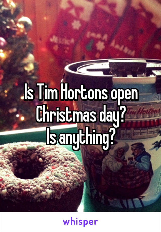 Tim Hortons open Christmas day? Is anything?