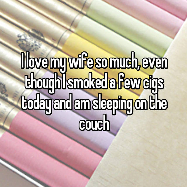 I love my wife so much, even though I smoked a few cigs today and am sleeping on the couch