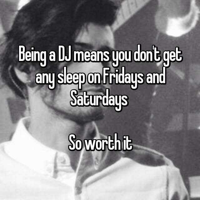 Being a DJ means you don't get any sleep on Fridays and Saturdays   So worth it