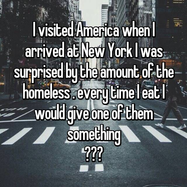 I visited America when I arrived at New York I was surprised by the amount of the homeless . every time I eat I would give one of them something ❤❤❤