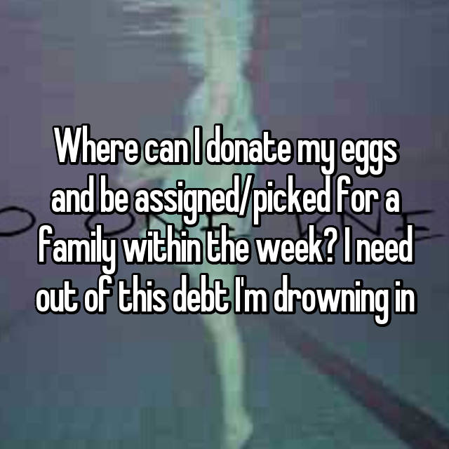 Where can I donate my eggs and be assigned/picked for a family within the week? I need out of this debt I'm drowning in