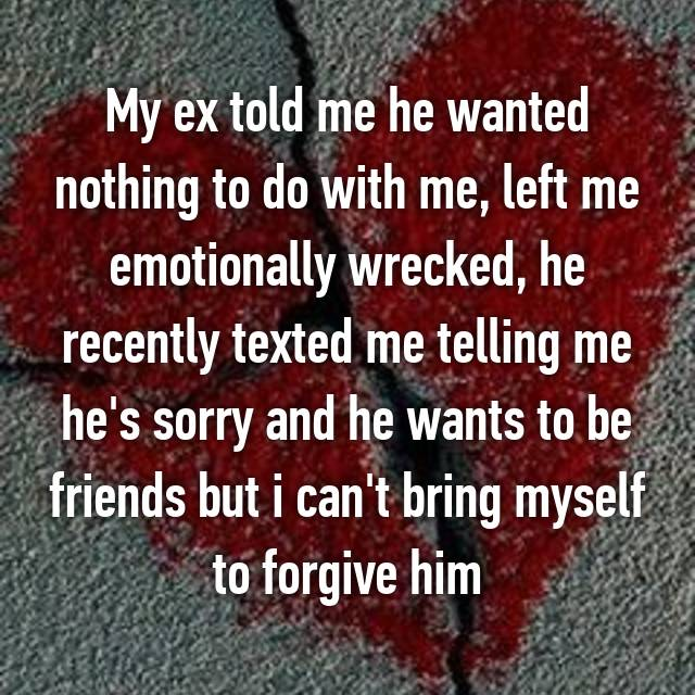 My ex told me he wanted nothing to do with me, left me emotionally wrecked, he recently texted me telling me he's sorry and he wants to be friends but i can't bring myself to forgive him