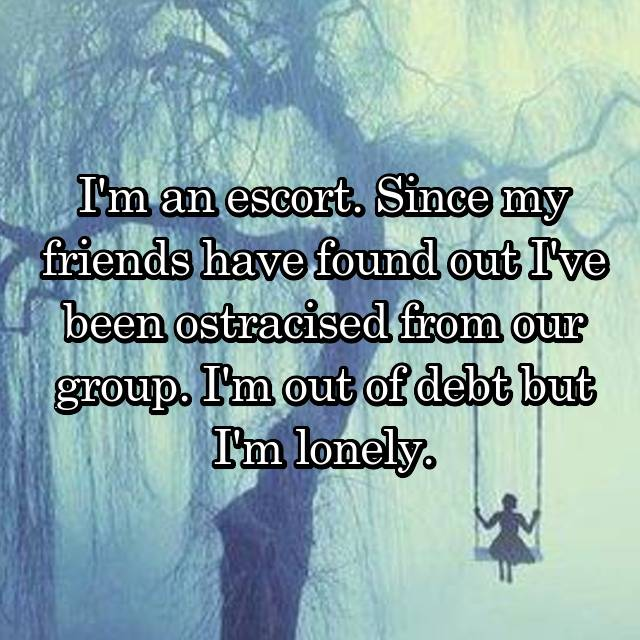 I'm an escort. Since my friends have found out I've been ostracised from our group. I'm out of debt but I'm lonely.