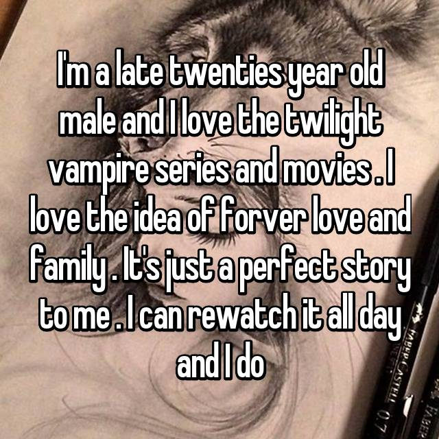 I'm a late twenties year old male and I love the twilight vampire series and movies . I love the idea of forver love and family . It's just a perfect story to me . I can rewatch it all day and I do