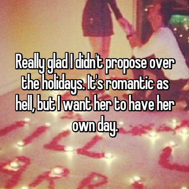 Really glad I didn't propose over the holidays. It's romantic as hell, but I want her to have her own day.