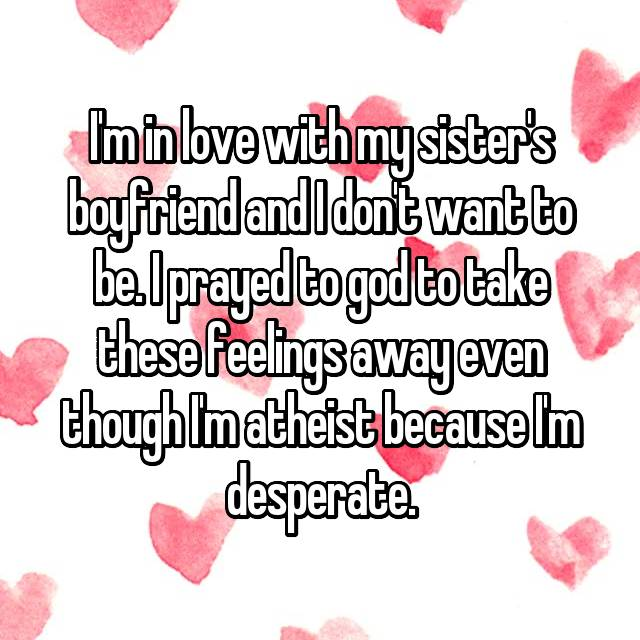 I'm in love with my sister's boyfriend and I don't want to be. I prayed to god to take these feelings away even though I'm atheist because I'm desperate.