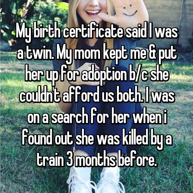 My birth certificate said I was a twin. My mom kept me & put her up for adoption b/c she couldn't afford us both. I was on a search for her when i found out she was killed by a train 3 months before.