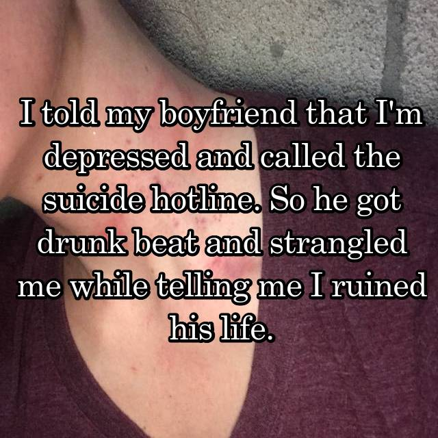 I told my boyfriend that I'm depressed and called the suicide hotline. So he got drunk beat and strangled me while telling me I ruined his life.