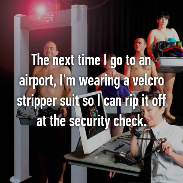 The next time I go to an airport, I'm wearing a velcro stripper suit so I can rip it off at the security check.