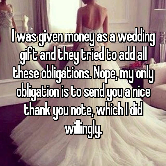 I was given money as a wedding gift and they tried to add all these obligations. Nope, my only obligation is to send you a nice thank you note, which I did willingly.