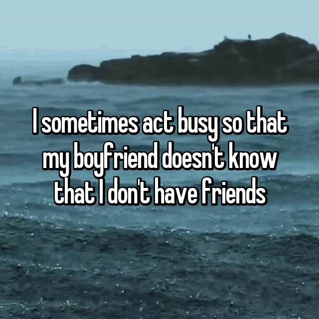 I sometimes act busy so that my boyfriend doesn't know that I don't have friends