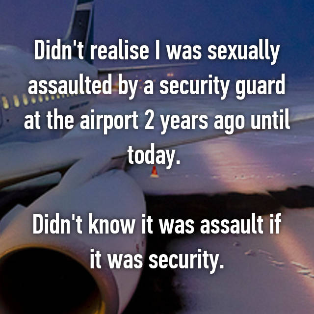 Didn't realise I was sexually assaulted by a security guard at the airport 2 years ago until today.   Didn't know it was assault if it was security.