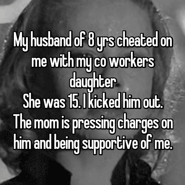 My husband of 8 yrs cheated on me with my co workers daughter She was 15. I kicked him out. The mom is pressing charges on him and being supportive of me.