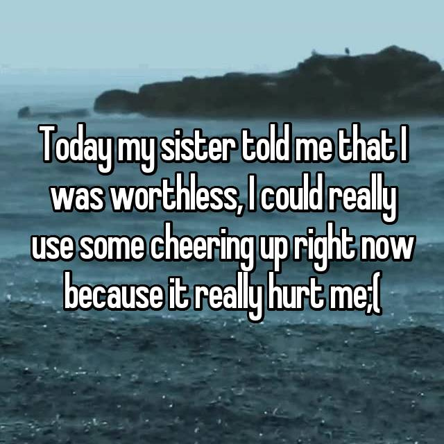 Today my sister told me that I was worthless, I could really use some cheering up right now because it really hurt me;(