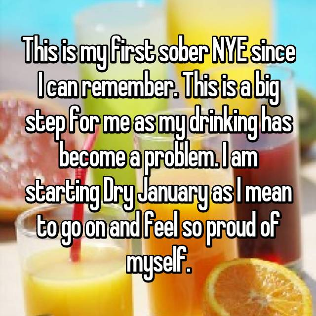 This is my first sober NYE since I can remember. This is a big step for me as my drinking has become a problem. I am starting Dry January as I mean to go on and feel so proud of myself.