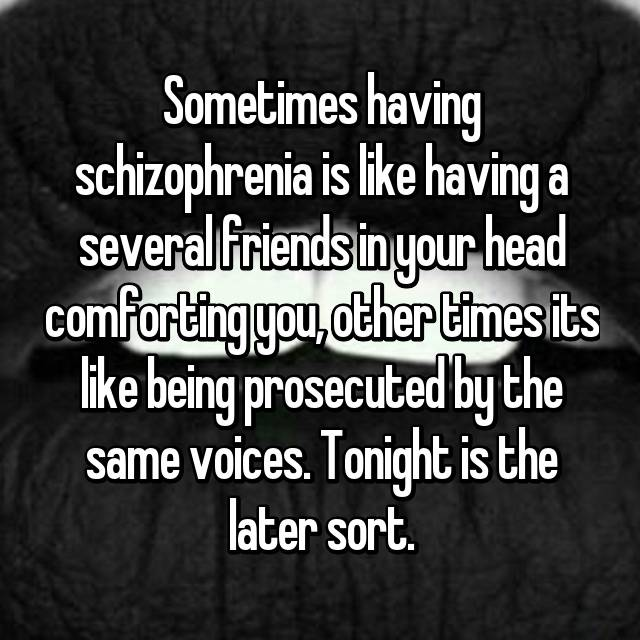 Sometimes having schizophrenia is like having a several friends in your head comforting you, other times its like being prosecuted by the same voices. Tonight is the later sort.