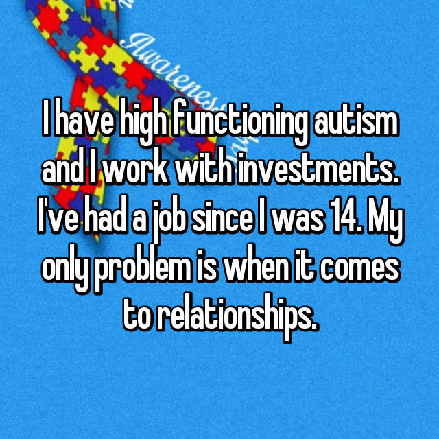 I have high functioning autism and I work with investments. I've had a job since I was 14. My only problem is when it comes to relationships.