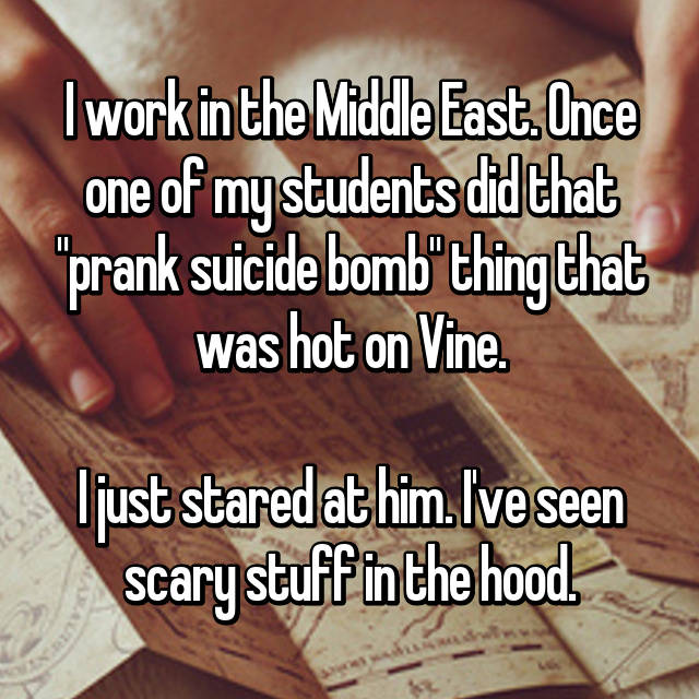 "I work in the Middle East. Once one of my students did that ""prank suicide bomb"" thing that was hot on Vine.  I just stared at him. I've seen scary stuff in the hood."
