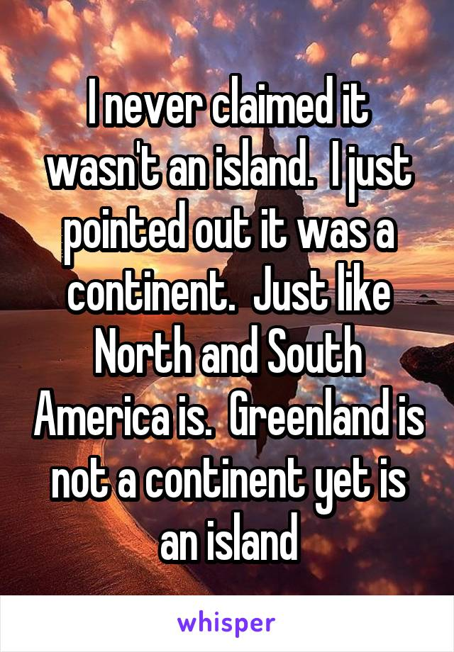 Never Claimed It Wasnt An Island I Just Pointed Out It Was A - Why is greenland not a continent