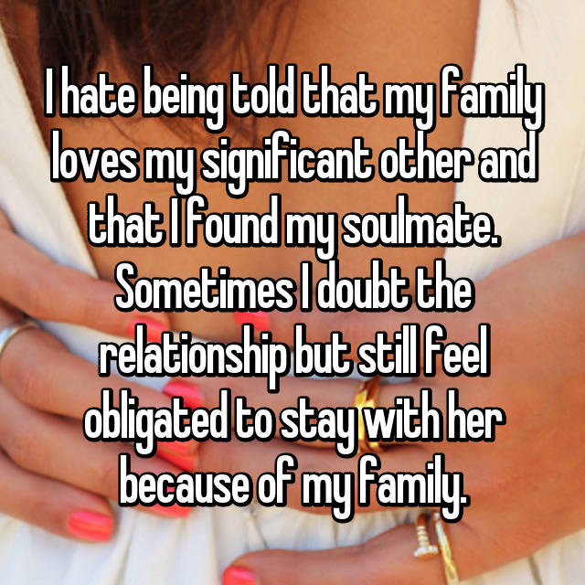 I hate being told that my family loves my significant other and that I found my soulmate. Sometimes I doubt the relationship but still feel obligated to stay with her because of my family.