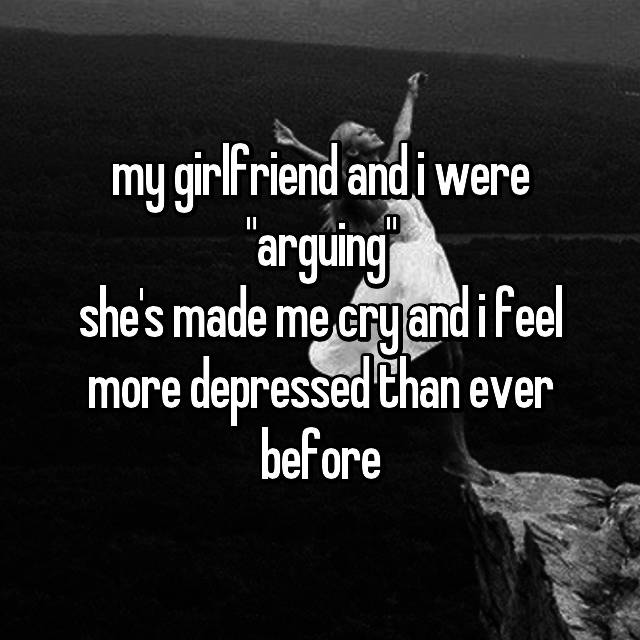 """my girlfriend and i were """"arguing"""" she's made me cry and i feel more depressed than ever before"""