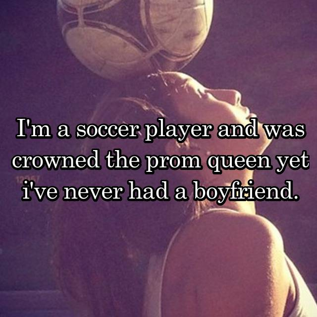 I'm a soccer player and was crowned the prom queen yet i've never had a boyfriend.