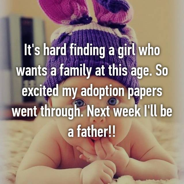 It's hard finding a girl who wants a family at this age. So excited my adoption papers went through. Next week I'll be a father!!
