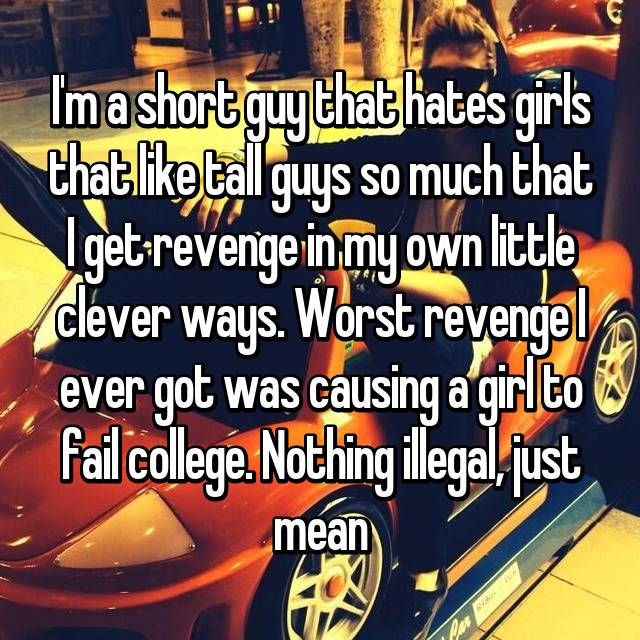 I'm a short guy that hates girls that like tall guys so much that I get revenge in my own little clever ways. Worst revenge I ever got was causing a girl to fail college. Nothing illegal, just mean