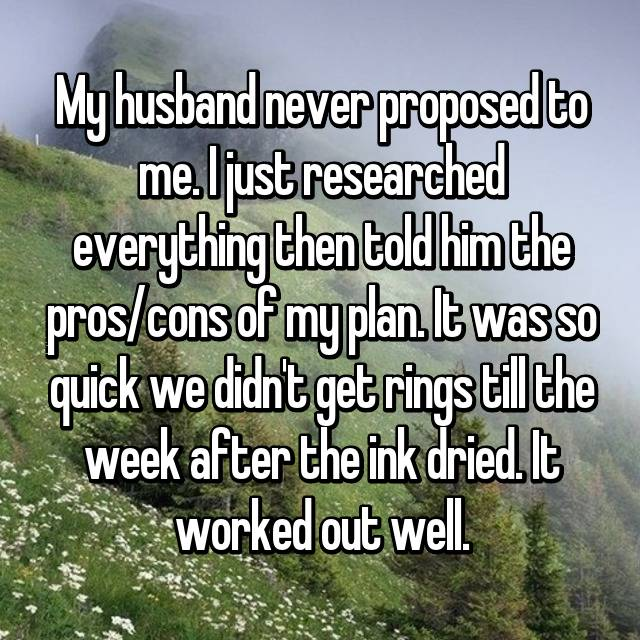 My husband never proposed to me. I just researched everything then told him the pros/cons of my plan. It was so quick we didn't get rings till the week after the ink dried. It worked out well.