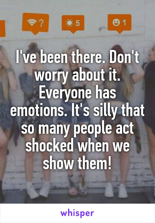 Don't worry about it. Everyone has emotions.