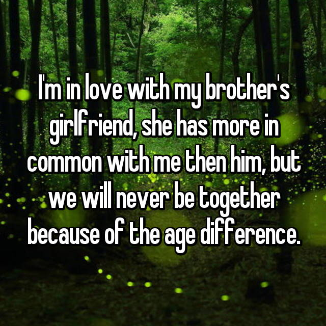 I'm in love with my brother's girlfriend, she has more in common with me then him, but we will never be together because of the age difference.