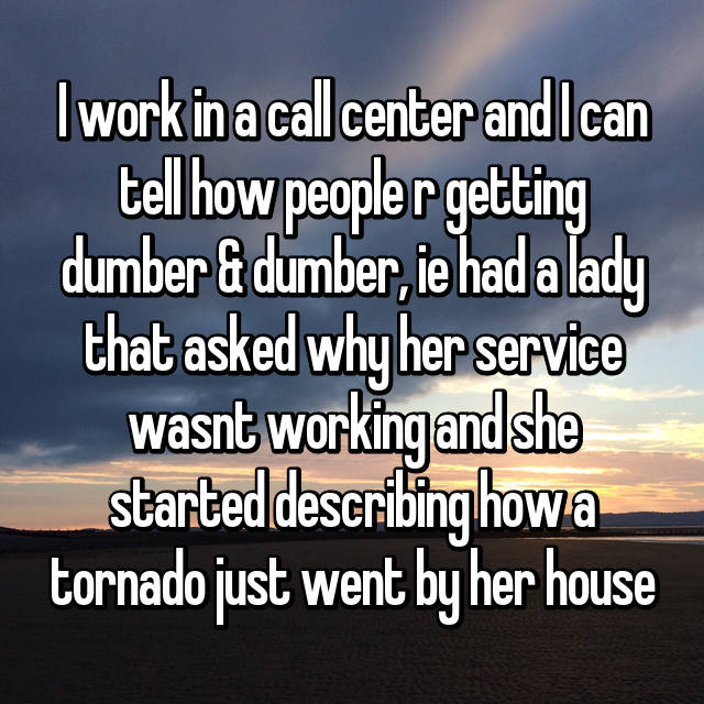 I work in a call center and I can tell how people r getting dumber & dumber, ie had a lady that asked why her service wasnt working and she started describing how a tornado just went by her house