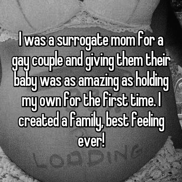 I was a surrogate mom for a gay couple and giving them their baby was as amazing as holding my own for the first time. I created a family, best feeling ever!