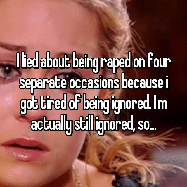 I lied about being raped on four separate occasions because i got tired of being ignored. I'm actually still ignored, so...